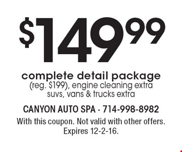 $149.99 complete detail package (reg. $199). Engine cleaning extra. SUVs, vans & trucks extra. With this coupon. Not valid with other offers. Expires 12-2-16.