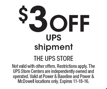 $3 Off UPS shipment. Not valid with other offers. Restrictions apply. The UPS Store Centers are independently owned and operated. Valid at Power & Baseline and Power & McDowell locations only. Expires 11-18-16.