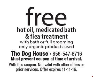 Free hot oil, medicated bath & flea treatment with bath or full grooming. Only organic products used. With this coupon. Not valid with other offers or prior services. Offer expires 11-11-16.