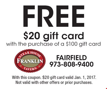 FREE $20 gift card with the purchase of a $100 gift card. With this coupon. $20 gift card valid Jan. 1, 2017. Not valid with other offers or prior purchases.