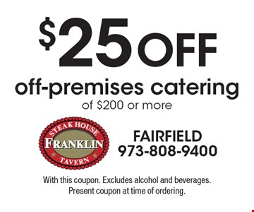 $25 Off off-premises catering of $200 or more. With this coupon. Excludes alcohol and beverages. Present coupon at time of ordering.