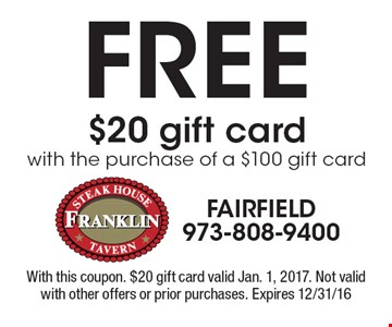 Free $20 gift card with the purchase of a $100 gift card. With this coupon. $20 gift card valid Jan. 1, 2017. Not valid with other offers or prior purchases. Expires 12/31/16