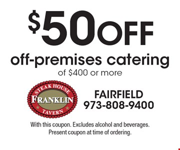 $50 off off-premises catering of $400 or more. With this coupon. Excludes alcohol and beverages. Present coupon at time of ordering.