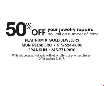 50% Off your jewelry repairs-no limit on number of items. With this coupon. Not valid with other offers or prior purchases. Offer expires 2/3/17.