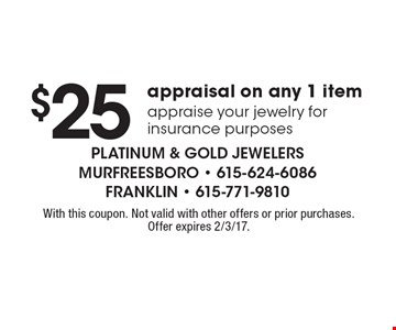$25 appraisal on any 1 item appraise your jewelry for insurance purposes. With this coupon. Not valid with other offers or prior purchases. Offer expires 2/3/17.