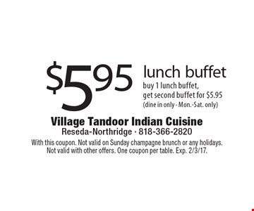 $5.95 lunch buffet. Buy 1 lunch buffet, get second buffet for $5.95 (dine in only - Mon.-Sat. only). With this coupon. Not valid on Sunday champagne brunch or any holidays. Not valid with other offers. One coupon per table. Exp. 2/3/17.