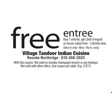 Free entree. Buy 1 entree, get 2nd of equal or lesser value free - 2 drinks min. (dine in only - Mon.-Thurs. only). With this coupon. Not valid on Sunday champagne brunch or any holidays. Not valid with other offers. One coupon per table. Exp. 2/3/17.