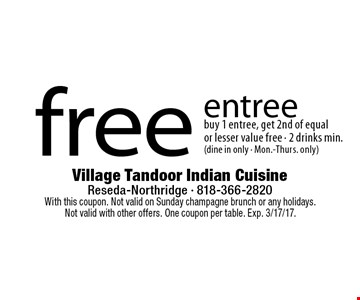 Free entree. Buy 1 entree, get 2nd of equal or lesser value free. 2 drinks min. (dine in only - Mon.-Thurs. only). With this coupon. Not valid on Sunday champagne brunch or any holidays. Not valid with other offers. One coupon per table. Exp. 3/17/17.