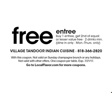 Free entree. Buy 1 entree, get 2nd of equal or lesser value free. 2 drinks min. (dine in only - Mon.-Thurs. only). With this coupon. Not valid on Sunday champagne brunch or any holidays. Not valid with other offers. One coupon per table. Exp. 7/21/17. Go to LocalFlavor.com for more coupons.