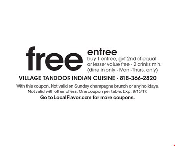 free entree, buy 1 entree, get 2nd of equal or lesser value free - 2 drinks min. (dine in only - Mon.-Thurs. only). With this coupon. Not valid on Sunday champagne brunch or any holidays. Not valid with other offers. One coupon per table. Exp. 9/15/17. Go to LocalFlavor.com for more coupons.