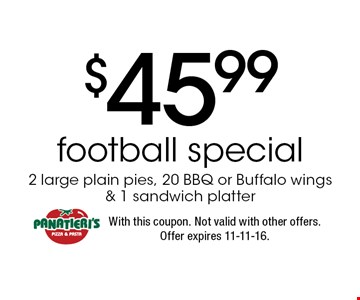 $45.99 football special 2 large plain pies, 20 BBQ or Buffalo wings& 1 sandwich platter. With this coupon. Not valid with other offers. Offer expires 11-11-16.