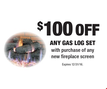 $100 off any gas log set with purchase of any new fireplace screen. Expires 12/31/16.