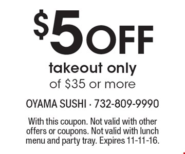 $5 off takeout only of $35 or more. With this coupon. Not valid with other offers or coupons. Not valid with lunch menu and party tray. Expires 11-11-16.
