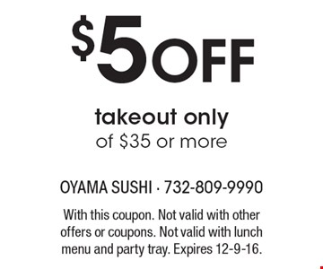 $5 Off takeout only of $35 or more. With this coupon. Not valid with other offers or coupons. Not valid with lunch menu and party tray. Expires 12-9-16.