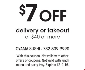 $7 Off delivery or takeout of $40 or more. With this coupon. Not valid with other offers or coupons. Not valid with lunch menu and party tray. Expires 12-9-16.