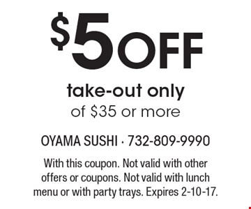 $5 Off take-out only of $35 or more. With this coupon. Not valid with other offers or coupons. Not valid with lunch menu or with party trays. Expires 2-10-17.