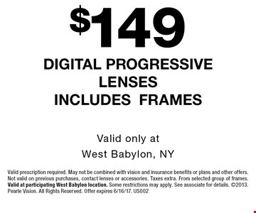 $149 digital progressive lenses includes frames. Valid only at West Babylon, NY. Valid prescription required. May not be combined with vision and insurance benefits or plans and other offers. Not valid on previous purchases, contact lenses or accessories. Taxes extra. From selected group of frames. Valid at participating West Babylon location. Some restrictions may apply. See associate for details. 2013. Pearle Vision. All Rights Reserved. Offer expires 6/16/17. US002