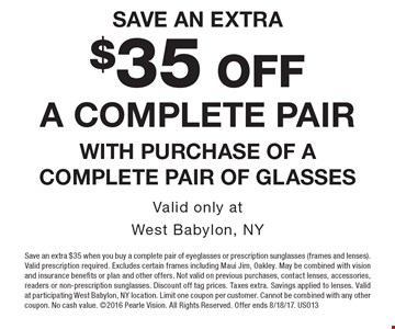 save an extra $35 OFF a complete pair with purchase of a complete pair of glasses Valid only atWest Babylon, NY. Save an extra $35 when you buy a complete pair of eyeglasses or prescription sunglasses (frames and lenses). Valid prescription required. Excludes certain frames including Maui Jim, Oakley. May be combined with vision and insurance benefits or plan and other offers. Not valid on previous purchases, contact lenses, accessories, readers or non-prescription sunglasses. Discount off tag prices. Taxes extra. Savings applied to lenses. Valid at participating West Babylon, NY location. Limit one coupon per customer. Cannot be combined with any other coupon. No cash value. 2016 Pearle Vision. All Rights Reserved. Offer ends 8/18/17. US013
