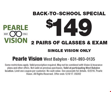 $149 2 pairs of glasses & Exam Back-To-School Special single vision only. Some restrictions apply. Valid prescription required. May not be combined with Vision & Insurance plans and other offers. Not valid on previous purchases. Valid at participating West Babylon location. Limit one coupon per customer. No cash value. See associate for details. 2016. Pearle Vision. All Rights Reserved. Offer ends 12/8/17. US002
