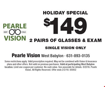 Holiday Special: $149 2 pairs of glasses & Exam. Single vision only. Some restrictions apply. Valid prescription required. May not be combined with Vision & Insurance plans and other offers. Not valid on previous purchases. Valid at participating West Babylon location. Limit one coupon per customer. No cash value. See associate for details. 2016. Pearle Vision. All Rights Reserved. Offer ends  2/2/18. US002