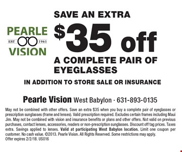 Save an extra $35 off a complete pair of eyeglasses in addition to store sale or insurance. May not be combined with other offers. Save an extra $35 when you buy a complete pair of eyeglasses or prescription sunglasses (frame and lenses). Valid prescription required. Excludes certain frames including Maui Jim. May not be combined with vision and insurance benefits or plans and other offers. Not valid on previous purchases, contact lenses, accessories, readers or non-prescription sunglasses. Discount off tag prices. Taxes extra. Savings applied to lenses. Valid at participating West Babylon location. Limit one coupon per customer. No cash value. 2013. Pearle Vision. All Rights Reserved. Some restrictions may apply. Offer expires s 2/2/18. US016
