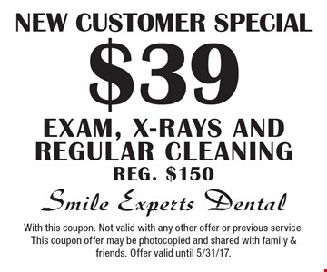 New Customer Special. $39 exam, x-rays and regular cleaning. Reg. $150. With this coupon. Not valid with any other offer or previous service. This coupon offer may be photocopied and shared with family & friends. Offer valid until 5/31/17.