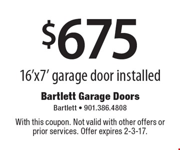 $675 16'x7' garage door installed. With this coupon. Not valid with other offers or prior services. Offer expires 2-3-17.