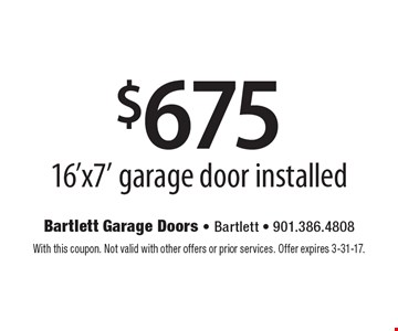 $675 16'x7' garage door installed. With this coupon. Not valid with other offers or prior services. Offer expires 3-31-17.