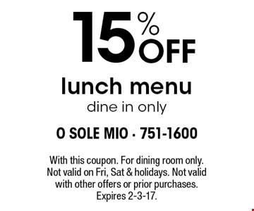 15% Off lunch menu. dine in only. With this coupon. For dining room only. Not valid on Fri, Sat & holidays. Not valid with other offers or prior purchases. Expires 2-3-17.