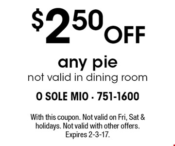$2.50 Off any pie. not valid in dining room. With this coupon. Not valid on Fri, Sat & holidays. Not valid with other offers. Expires 2-3-17.