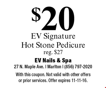 $20 EV Signature Hot Stone Pedicure. reg. $27. With this coupon. Not valid with other offers or prior services. Offer expires 11-11-16.