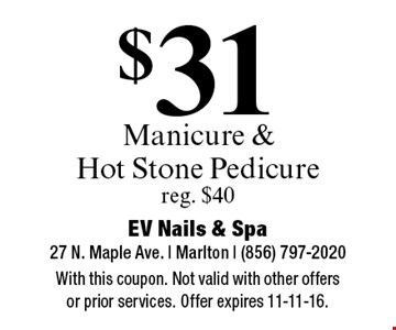 $31 Manicure & Hot Stone Pedicure. reg. $40. With this coupon. Not valid with other offers or prior services. Offer expires 11-11-16.