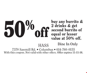 50%off buy any burrito & 2 drinks & get second burrito of equal or lesser value at 50% off. Dine In Only. With this coupon. Not valid with other offers. Offer expires 11-11-16.