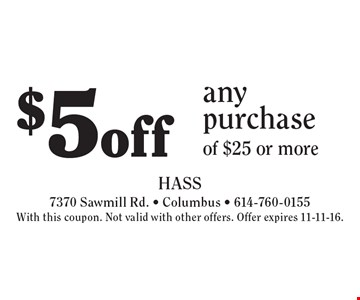 $5off any purchase of $25 or more. With this coupon. Not valid with other offers. Offer expires 11-11-16.