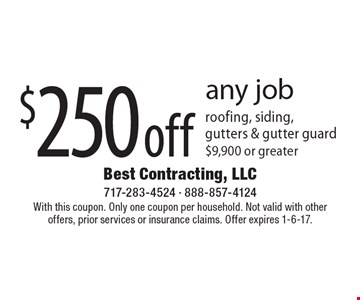 $250 off any job roofing, siding, gutters & gutter guard $9,900 or greater. With this coupon. Only one coupon per household. Not valid with other offers, prior services or insurance claims. Offer expires 1-6-17.