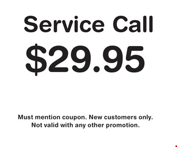 $29.95 Service Call. Must mention coupon. New customers only. Not valid with any other promotion.