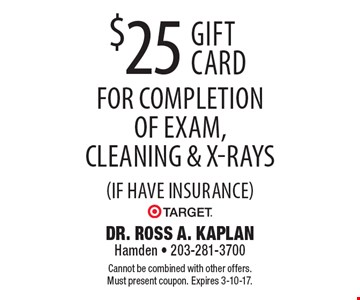 $25 Target gift card for completion of exam, cleaning & x-rays (if have insurance). Cannot be combined with other offers. Must present coupon. Expires 3-10-17.