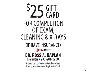 $25 Target gift card for completion of exam, cleaning & x-rays (if have insurance). Cannot be combined with other offers. Must present coupon. Expires 5-12-17.