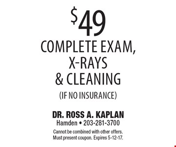 $49 complete exam, x-rays & cleaning (if no insurance). Cannot be combined with other offers. Must present coupon. Expires 5-12-17.