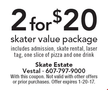 2 for $20 skater value package. Includes admission, skate rental, laser tag, one slice of pizza and one drink. With this coupon. Not valid with other offers or prior purchases. Offer expires 1-20-17.