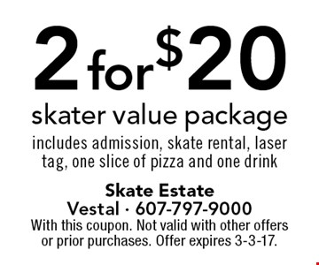 2 for $20 skater value package includes admission, skate rental, laser tag, one slice of pizza and one drink. With this coupon. Not valid with other offers or prior purchases. Offer expires 3-3-17.