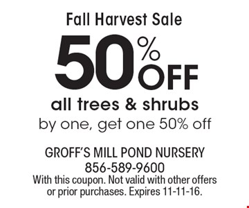 Fall Harvest Sale. 50% Off all trees & shrubs by one, get one 50% off. With this coupon. Not valid with other offers or prior purchases. Expires 11-11-16.