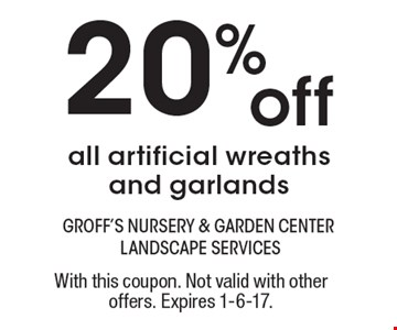 20% off all artificial wreaths and garlands. With this coupon. Not valid with other offers. Expires 1-6-17.