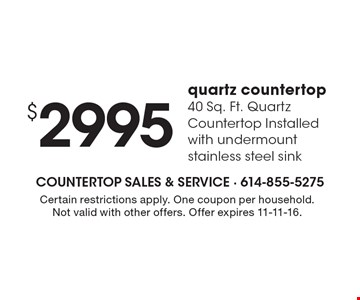 $2995 quartz countertop 40 Sq. Ft. Quartz Countertop Installed with undermount stainless steel sink. Certain restrictions apply. One coupon per household. Not valid with other offers. Offer expires 11-11-16.