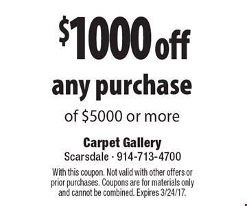 $1000 off any purchase of $5000 or more. With this coupon. Not valid with other offers or prior purchases. Coupons are for materials only and cannot be combined. Expires 3/24/17.