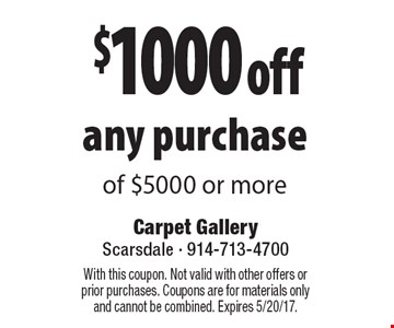 $1000 off any purchase of $5000 or more. With this coupon. Not valid with other offers or prior purchases. Coupons are for materials only and cannot be combined. Expires 5/20/17.