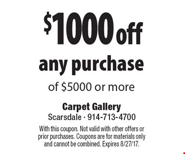 $1000 off any purchase of $5000 or more. With this coupon. Not valid with other offers or prior purchases. Coupons are for materials only and cannot be combined. Expires 8/27/17.