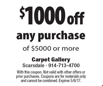 $1000 off any purchase of $5000 or more. With this coupon. Not valid with other offers or prior purchases. Coupons are for materials only and cannot be combined. Expires 5/6/17.