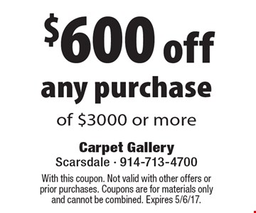 $600 off any purchase of $3000 or more. With this coupon. Not valid with other offers or prior purchases. Coupons are for materials only and cannot be combined. Expires 5/6/17.