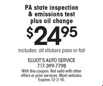 $24.95 PA state inspection & emissions test plus oil change. Includes: all stickers pass or fail. With this coupon. Not valid with other offers or prior services. Most vehicles. Expires 12-2-16.